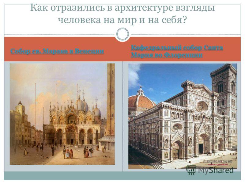 Собор св. Марака в Венеции Кафедральный собор Санта Мария во Флоренции Кафедральный собор Санта Мария во Флоренции Как отразились в архитектуре взгляды человека на мир и на себя?