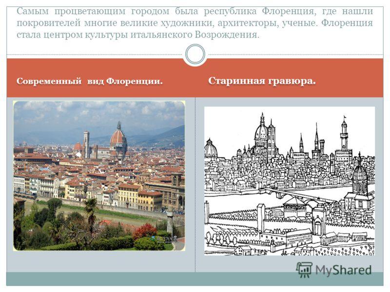 Современный вид Флоренции. Старинная гравюра. Самым процветающим городом была республика Флоренция, где нашли покровителей многие великие художники, архитекторы, ученые. Флоренция стала центром культуры итальянского Возрождения.