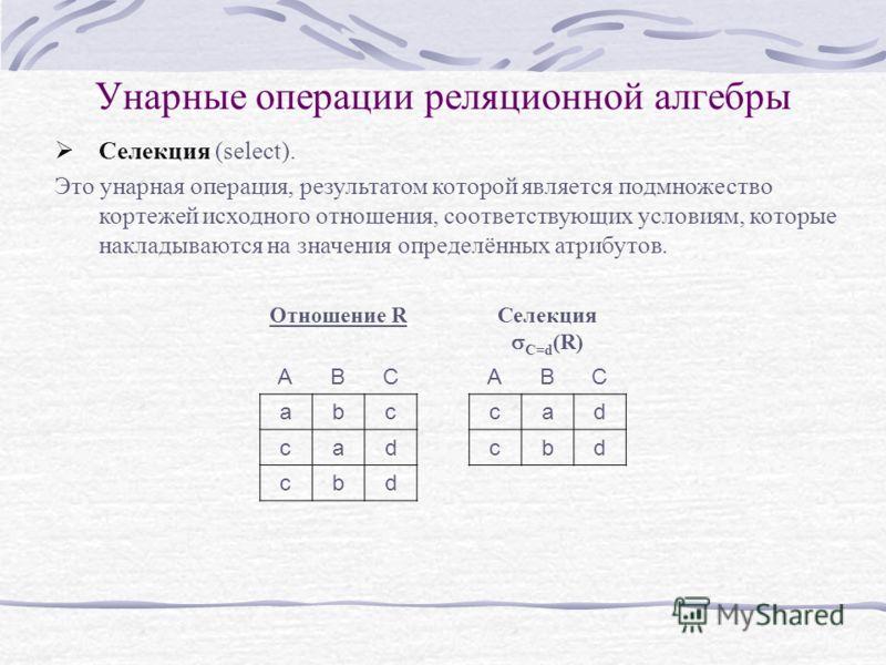 Унарные операции реляционной алгебры Селекция (select). Это унарная операция, результатом которой является подмножество кортежей исходного отношения, соответствующих условиям, которые накладываются на значения определённых атрибутов. Отношение RСелек