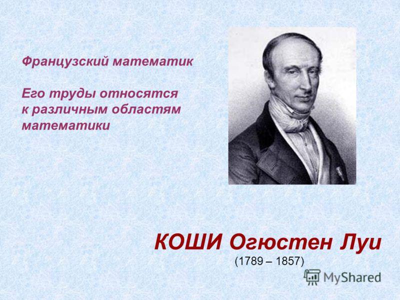 КОШИ Огюстен Луи (1789 – 1857) Французский математик Его труды относятся к различным областям математики