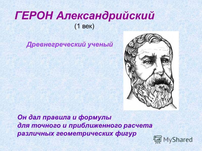 ГЕРОН Александрийский (1 век) Он дал правила и формулы для точного и приближенного расчета различных геометрических фигур Древнегреческий ученый