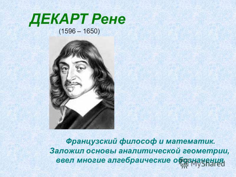 ДЕКАРТ Рене (1596 – 1650) Французский философ и математик. Заложил основы аналитической геометрии, ввел многие алгебраические обозначения