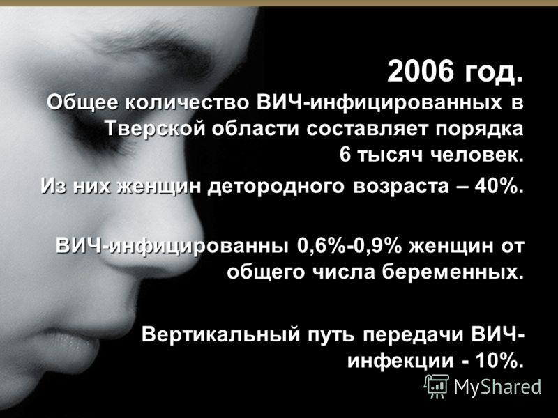 2006 год. Общее количество ВИЧ-инфицированных в Тверской области составляет порядка 6 тысяч человек. Из них женщин детородного возраста – 40%. ВИЧ-инфицированны 0,6%-0,9% женщин от общего числа беременных. Вертикальный путь передачи ВИЧ- инфекции - 1