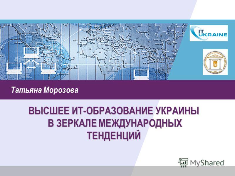 Татьяна Морозова ВЫСШЕЕ ИТ-ОБРАЗОВАНИЕ УКРАИНЫ В ЗЕРКАЛЕ МЕЖДУНАРОДНЫХ ТЕНДЕНЦИЙ