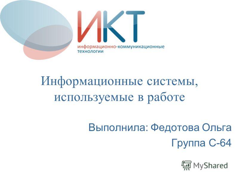 Информационные системы, используемые в работе Выполнила: Федотова Ольга Группа С-64