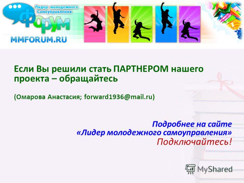Если Вы решили стать ПАРТНЕРОМ нашего проекта – обращайтесь (Омарова Анастасия; forward1936@mail.ru) Подробнее на сайте «Лидер молодежного самоуправления» Подключайтесь!