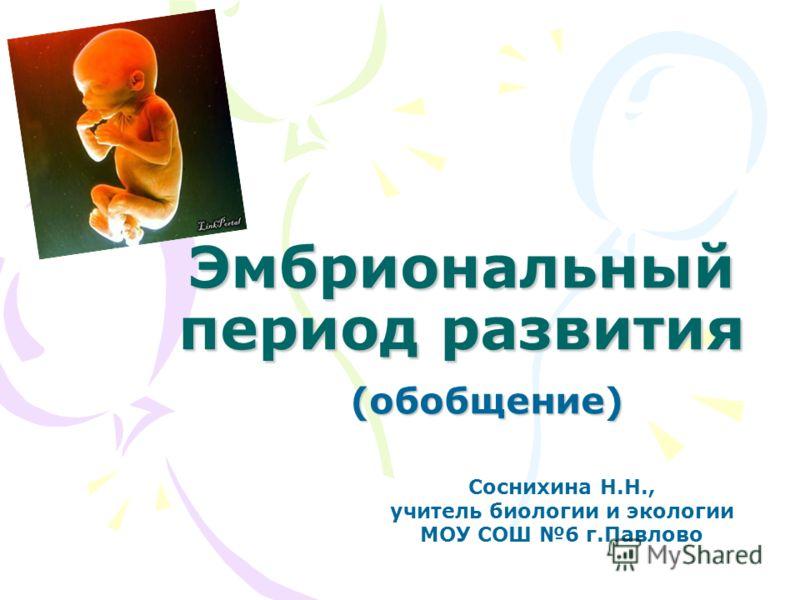 Эмбриональный период развития (обобщение) Соснихина Н.Н., учитель биологии и экологии МОУ СОШ 6 г.Павлово