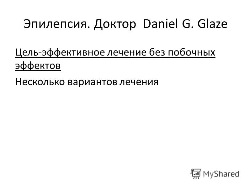 Эпилепсия. Доктор Daniel G. Glaze Цель-эффективное лечение без побочных эффектов Несколько вариантов лечения