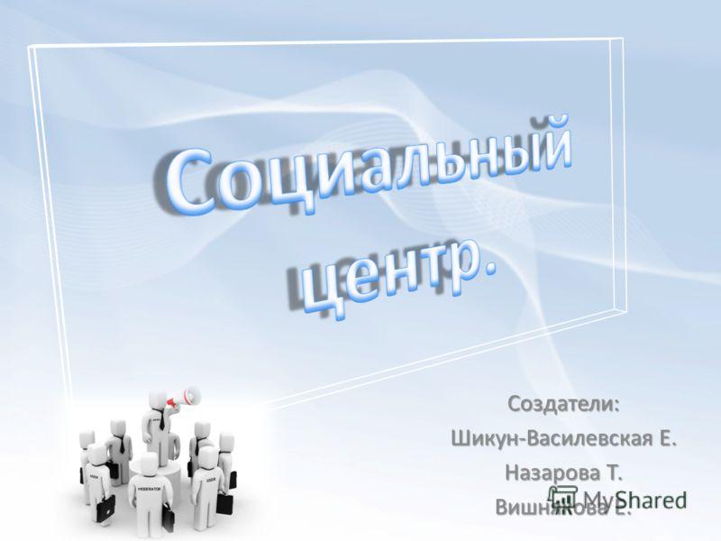 Создатели: Шикун-Василевская Е. Назарова Т. Вишнякова Е.