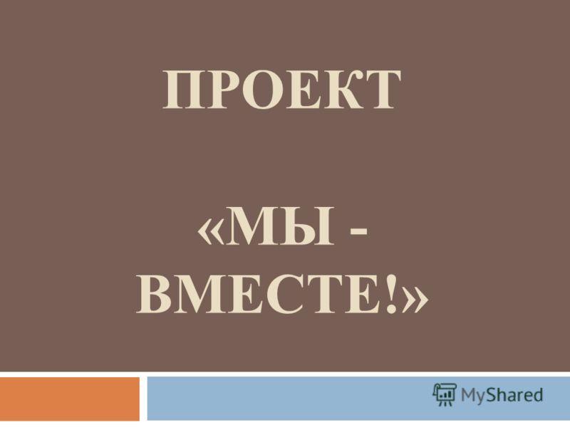 ПРОЕКТ «МЫ - ВМЕСТЕ!»