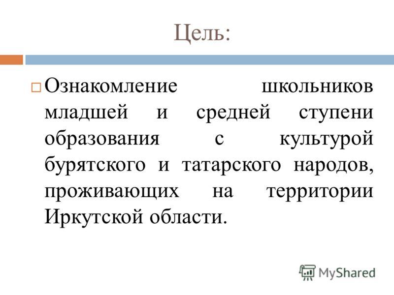 Цель: Ознакомление школьников младшей и средней ступени образования с культурой бурятского и татарского народов, проживающих на территории Иркутской области.