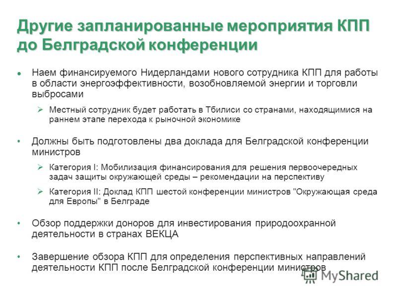 Другие запланированные мероприятия КПП до Белградской конференции Наем финансируемого Нидерландами нового сотрудника КПП для работы в области энергоэффективности, возобновляемой энергии и торговли выбросами Местный сотрудник будет работать в Тбилиси