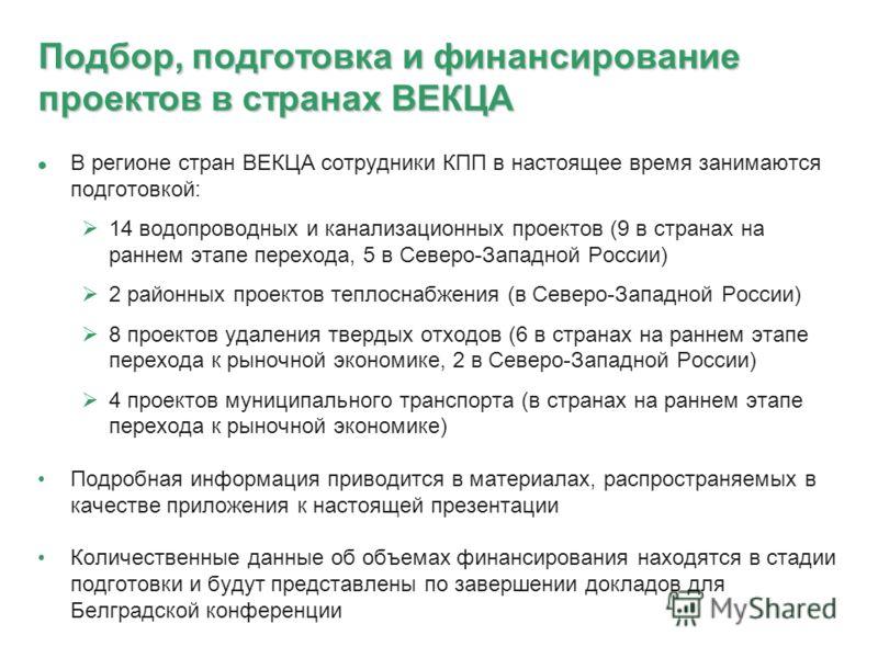 Подбор, подготовка и финансирование проектов в странах ВЕКЦА В регионе стран ВЕКЦА сотрудники КПП в настоящее время занимаются подготовкой: 14 водопроводных и канализационных проектов (9 в странах на раннем этапе перехода, 5 в Северо-Западной России)