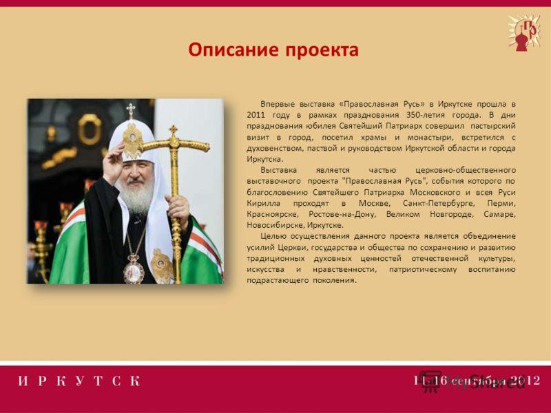 Описание проекта Впервые выставка «Православная Русь» в Иркутске прошла в 2011 году в рамках празднования 350-летия города. В дни празднования юбилея Святейший Патриарх совершил пастырский визит в город, посетил храмы и монастыри, встретился с духове