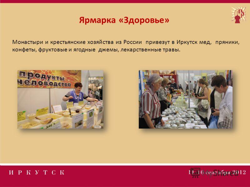 Ярмарка «Здоровье» Монастыри и крестьянские хозяйства из России привезут в Иркутск мед, пряники, конфеты, фруктовые и ягодные джемы, лекарственные травы.