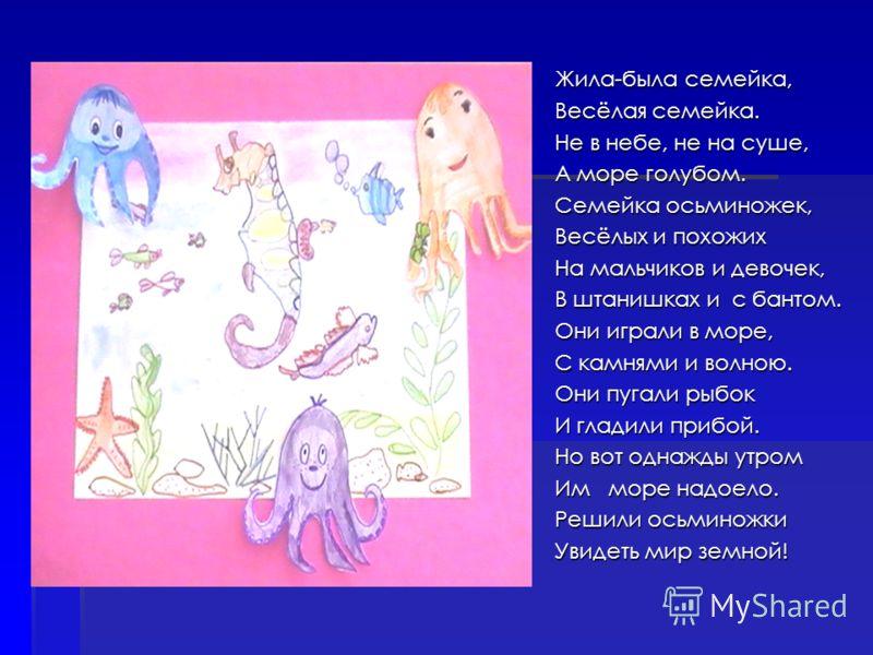 Жила-была семейка, Весёлая семейка. Не в небе, не на суше, А море голубом. Семейка осьминожек, Весёлых и похожих На мальчиков и девочек, В штанишках и с бантом. Они играли в море, С камнями и волною. Они пугали рыбок И гладили прибой. Но вот однажды