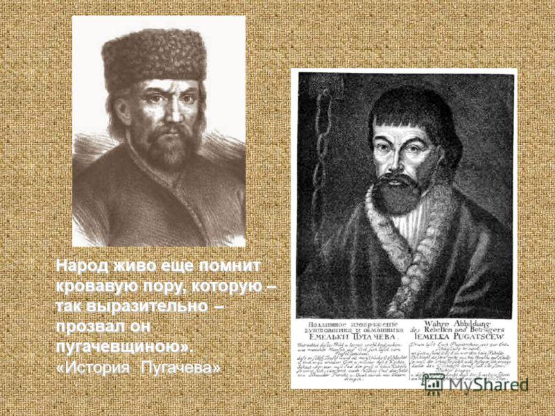 Народ живо еще помнит кровавую пору, которую – так выразительно – прозвал он пугачевщиною». «История Пугачева»
