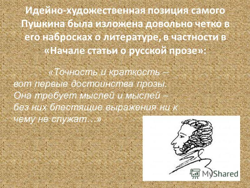 Идейно-художественная позиция самого Пушкина была изложена довольно четко в его набросках о литературе, в частности в «Начале статьи о русской прозе»: «Точность и краткость – вот первые достоинства прозы. Она требует мыслей и мыслей – без них блестящ