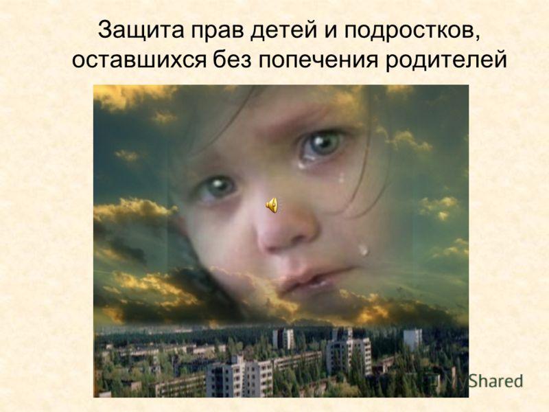 Защита прав детей и подростков, оставшихся без попечения родителей
