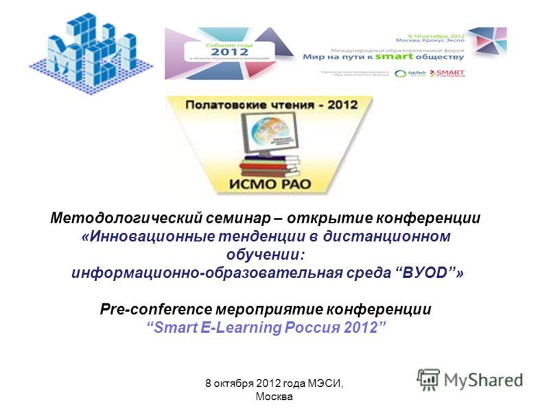 8 октября 2012 года МЭСИ, Москва Методологический семинар – открытие конференции «Инновационные тенденции в дистанционном обучении: информационно-образовательная среда BУOD» Pre-conference мероприятие конференции Smart E-Learning Россия 2012