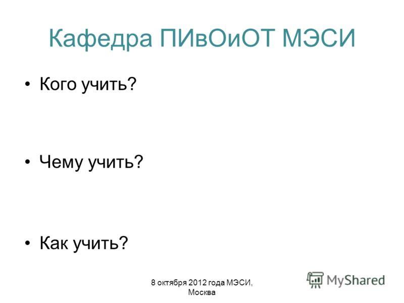 Кафедра ПИвОиОТ МЭСИ Кого учить? Чему учить? Как учить? 8 октября 2012 года МЭСИ, Москва