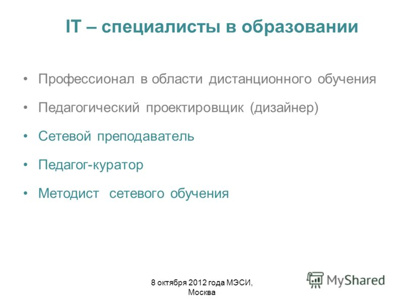 IT – специалисты в образовании Профессионал в области дистанционного обучения Педагогический проектировщик (дизайнер) Сетевой преподаватель Педагог-куратор Методист сетевого обучения 8 октября 2012 года МЭСИ, Москва