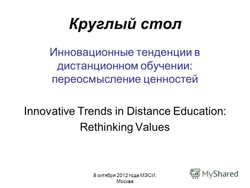 Круглый стол Инновационные тенденции в дистанционном обучении: переосмысление ценностей Innovative Trends in Distance Education: Rethinking Values 8 октября 2012 года МЭСИ, Москва
