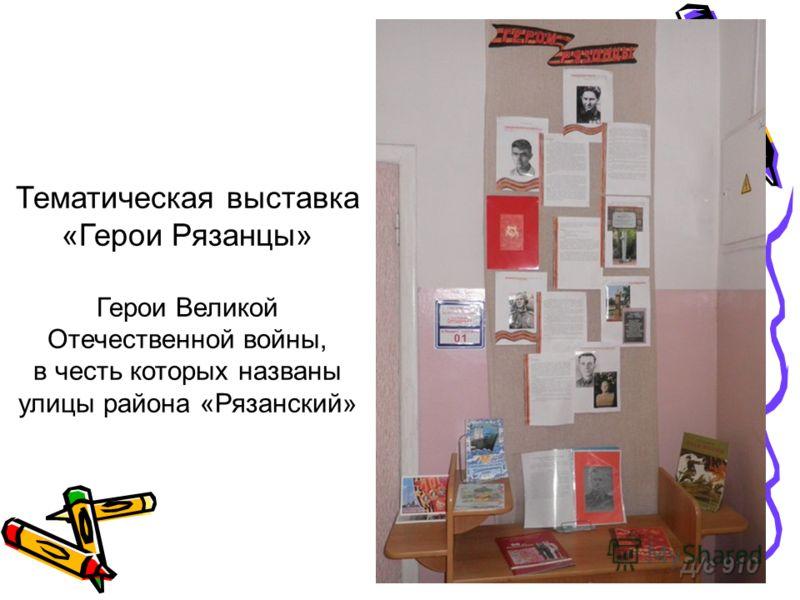 Тематическая выставка «Герои Рязанцы» Герои Великой Отечественной войны, в честь которых названы улицы района «Рязанский»