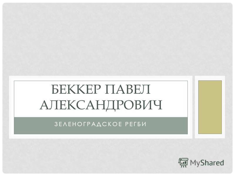ЗЕЛЕНОГРАДСКОЕ РЕГБИ БЕККЕР ПАВЕЛ АЛЕКСАНДРОВИЧ
