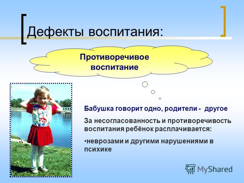 Дефекты воспитания: Противоречивое воспитание Бабушка говорит одно, родители - другое За несогласованность и противоречивость воспитания ребёнок расплачивается: неврозами и другими нарушениями в психике