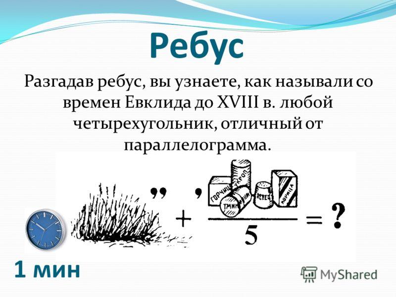Ребус Разгадав ребус, вы узнаете, как называли со времен Евклида до XVIII в. любой четырехугольник, отличный от параллелограмма. 1 мин