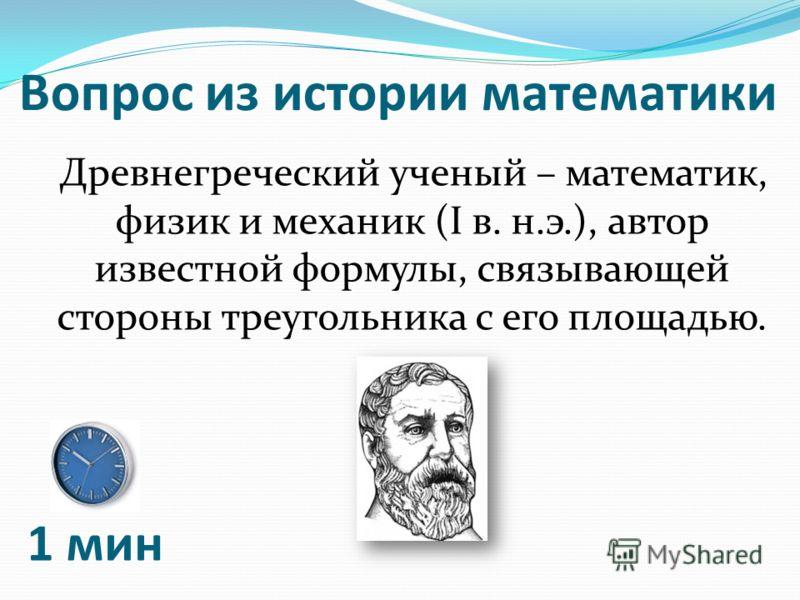 Вопрос из истории математики Древнегреческий ученый – математик, физик и механик (I в. н.э.), автор известной формулы, связывающей стороны треугольника с его площадью. 1 мин