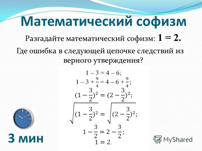 Математический софизм Разгадайте математический софизм: 1 = 2. Где ошибка в следующей цепочке следствий из верного утверждения? 3 мин