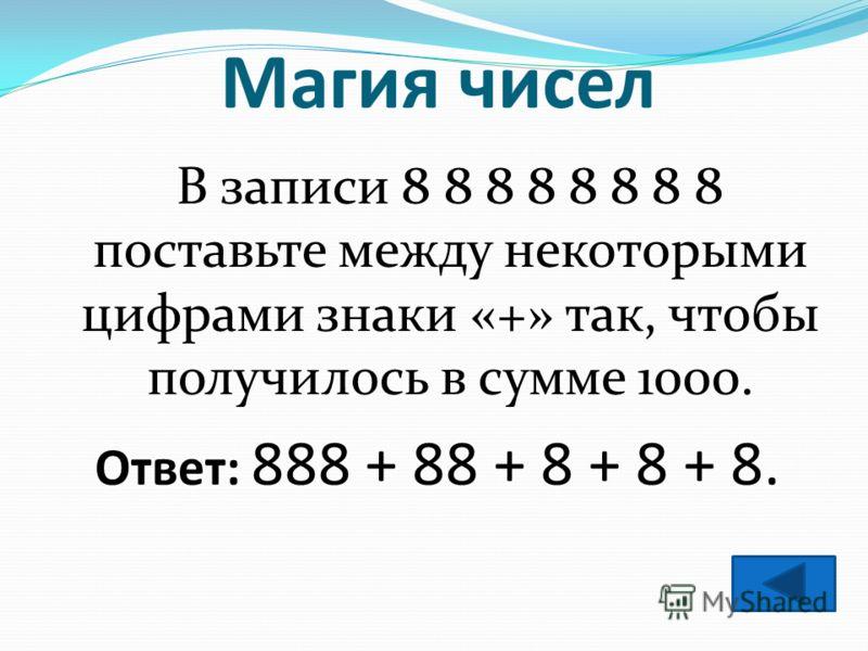 Магия чисел В записи 8 8 8 8 8 8 8 8 поставьте между некоторыми цифрами знаки «+» так, чтобы получилось в сумме 1000. Ответ: 888 + 88 + 8 + 8 + 8.