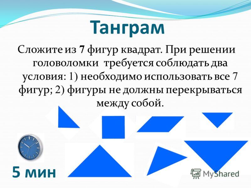 Танграм Сложите из 7 фигур квадрат. При решении головоломки требуется соблюдать два условия: 1) необходимо использовать все 7 фигур; 2) фигуры не должны перекрываться между собой. 5 мин