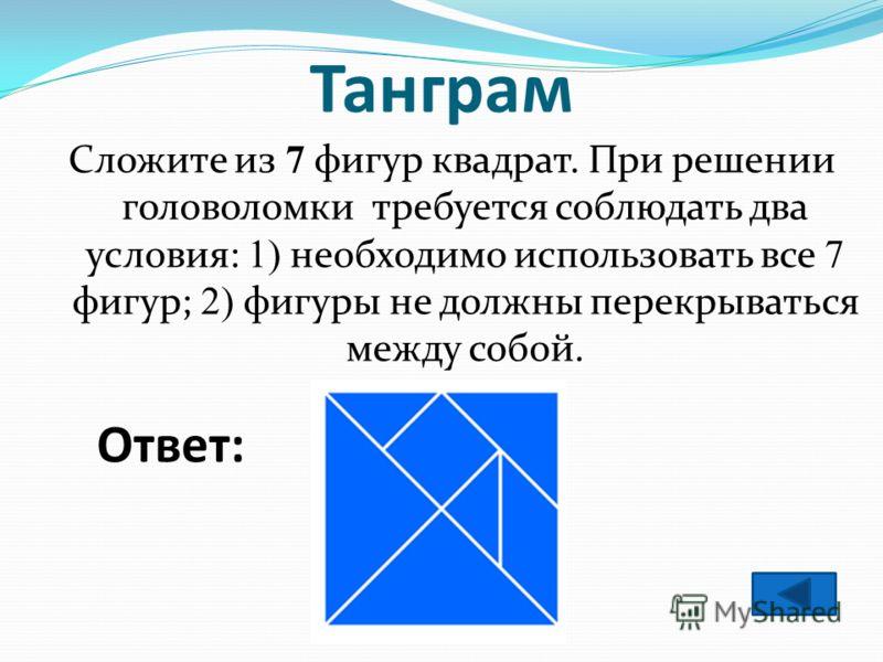 Танграм Сложите из 7 фигур квадрат. При решении головоломки требуется соблюдать два условия: 1) необходимо использовать все 7 фигур; 2) фигуры не должны перекрываться между собой. Ответ: