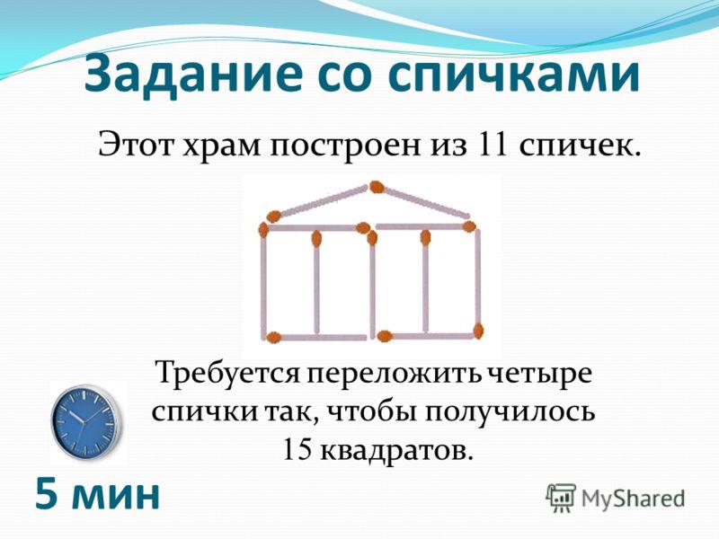 Задание со спичками Этот храм построен из 11 спичек. Требуется переложить четыре спички так, чтобы получилось 15 квадратов. 5 мин