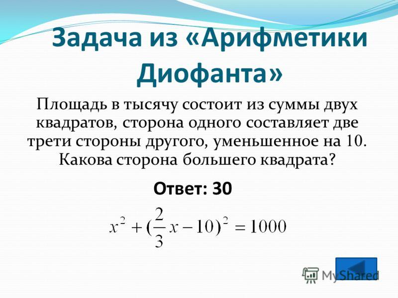 Ответ: 30 Задача из «Арифметики Диофанта» Площадь в тысячу состоит из суммы двух квадратов, сторона одного составляет две трети стороны другого, уменьшенное на 10. Какова сторона большего квадрата?