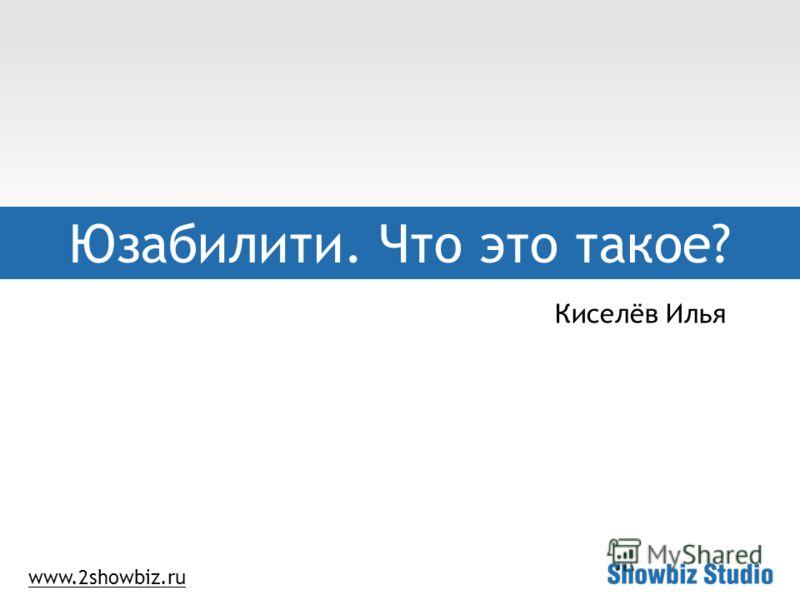 www.2showbiz.ru Юзабилити. Что это такое? Киселёв Илья