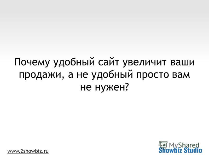 www.2showbiz.ru Почему удобный сайт увеличит ваши продажи, а не удобный просто вам не нужен?