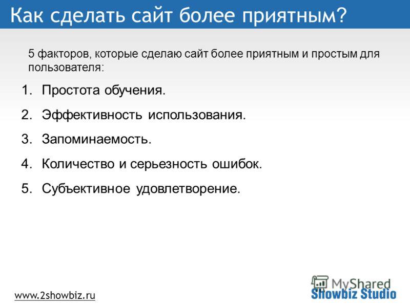 www.2showbiz.ru Как сделать сайт более приятным ? 1.Простота обучения. 2.Эффективность использования. 3.Запоминаемость. 4.Количество и серьезность ошибок. 5.Субъективное удовлетворение. 5 факторов, которые сделаю сайт более приятным и простым для пол