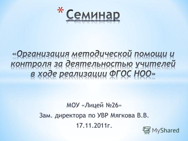 МОУ «Лицей 26» Зам. директора по УВР Мягкова В.В. 17.11.2011г.