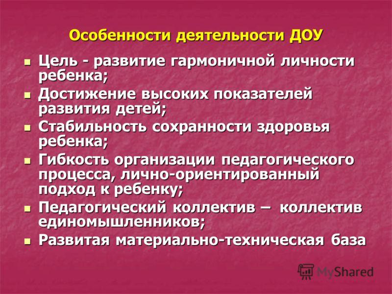 Особенности деятельности ДОУ Цель - развитие гармоничной личности ребенка; Цель - развитие гармоничной личности ребенка; Достижение высоких показателей развития детей; Достижение высоких показателей развития детей; Стабильность сохранности здоровья р