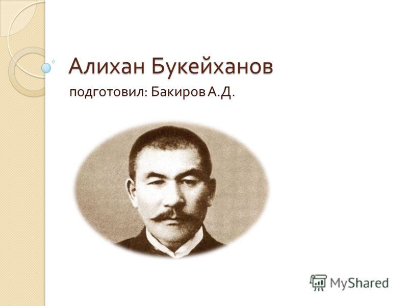 Алихан Букейханов подготовил : Бакиров А. Д.
