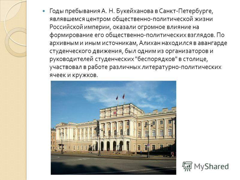 Годы пребывания А. Н. Букейханова в Санкт - Петербурге, являвшемся центром общественно - политической жизни Российской империи, оказали огромное влияние на формирование его общественно - политических взглядов. По архивным и иным источникам, Алихан на