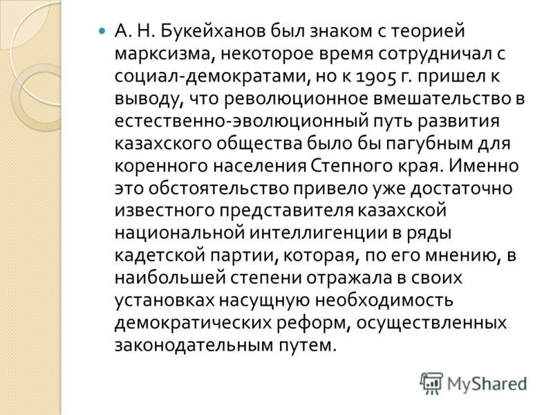 А. Н. Букейханов был знаком с теорией марксизма, некоторое время сотрудничал с социал - демократами, но к 1905 г. пришел к выводу, что революционное вмешательство в естественно - эволюционный путь развития казахского общества было бы пагубным для кор