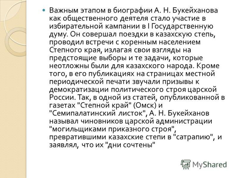 Важным этапом в биографии А. Н. Букейханова как общественного деятеля стало участие в избирательной кампании в I Государственную думу. Он совершал поездки в казахскую степь, проводил встречи с коренным населением Степного края, излагая свои взгляды н