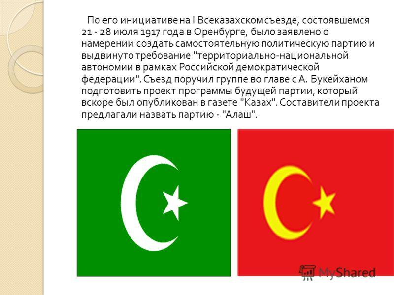 По его инициативе на I Всеказахском съезде, состоявшемся 21 - 28 июля 1917 года в Оренбурге, было заявлено о намерении создать самостоятельную политическую партию и выдвинуто требование