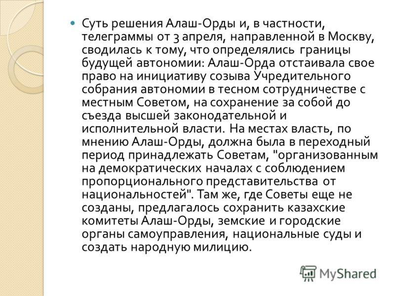 Суть решения Алаш - Орды и, в частности, телеграммы от 3 апреля, направленной в Москву, сводилась к тому, что определялись границы будущей автономии : Алаш - Орда отстаивала свое право на инициативу созыва Учредительного собрания автономии в тесном с