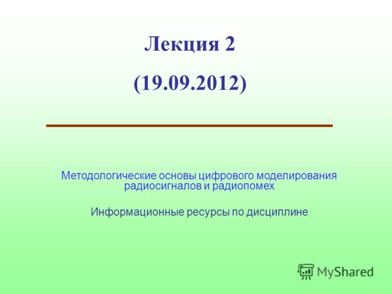 Лекция 2 (19.09.2012) Методологические основы цифрового моделирования радиосигналов и радиопомех Информационные ресурсы по дисциплине